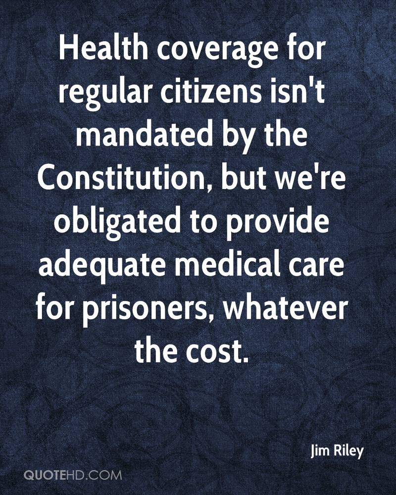 Health coverage for regular citizens isn't mandated by the Constitution, but we're obligated to provide adequate medical care for prisoners, whatever the cost.