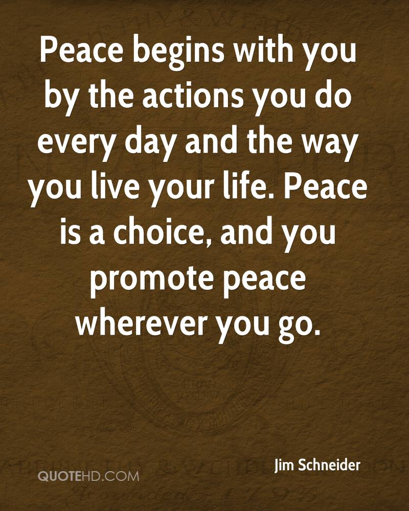 Peace begins with you by the actions you do every day and the way you live your life. Peace is a choice, and you promote peace wherever you go.