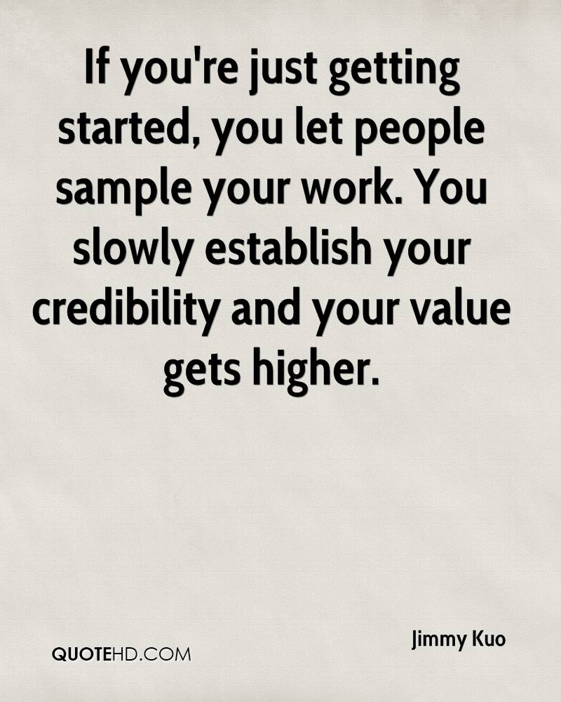 If you're just getting started, you let people sample your work. You slowly establish your credibility and your value gets higher.