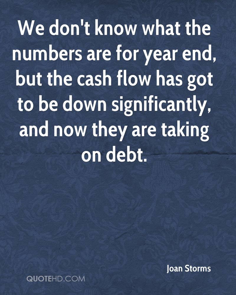 We don't know what the numbers are for year end, but the cash flow has got to be down significantly, and now they are taking on debt.