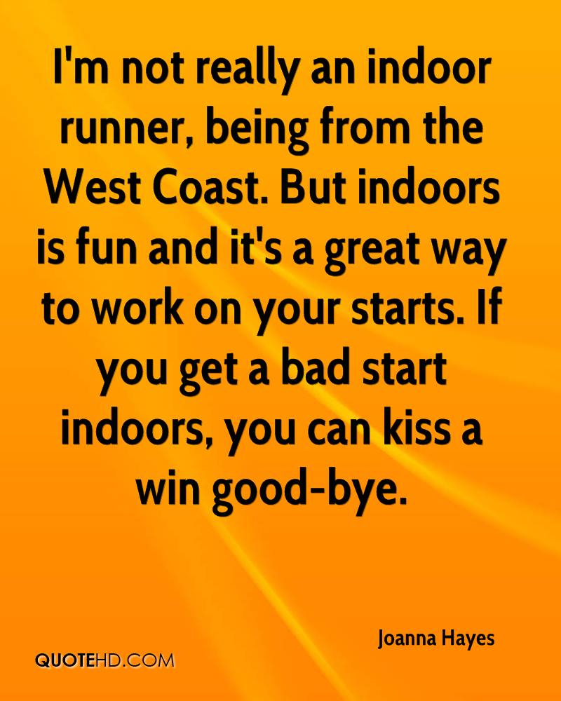 I'm not really an indoor runner, being from the West Coast. But indoors is fun and it's a great way to work on your starts. If you get a bad start indoors, you can kiss a win good-bye.