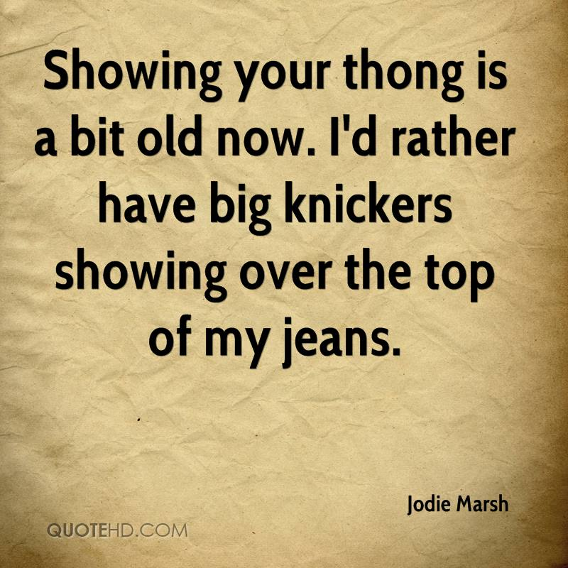 Showing your thong is a bit old now. I'd rather have big knickers showing over the top of my jeans.