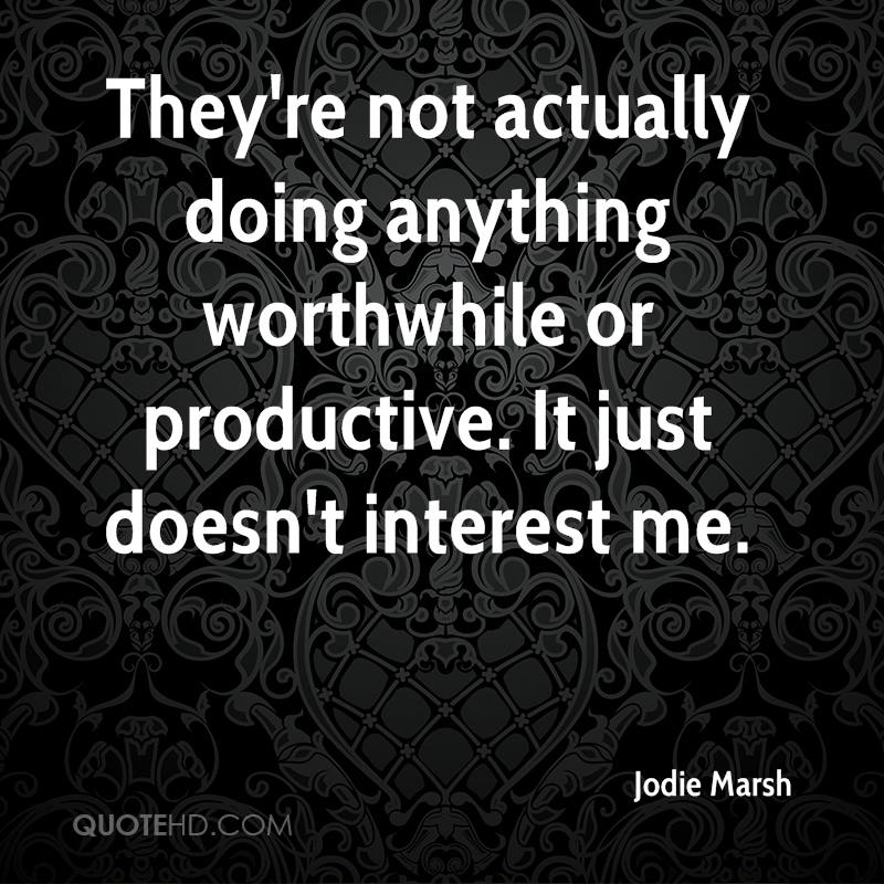 They're not actually doing anything worthwhile or productive. It just doesn't interest me.