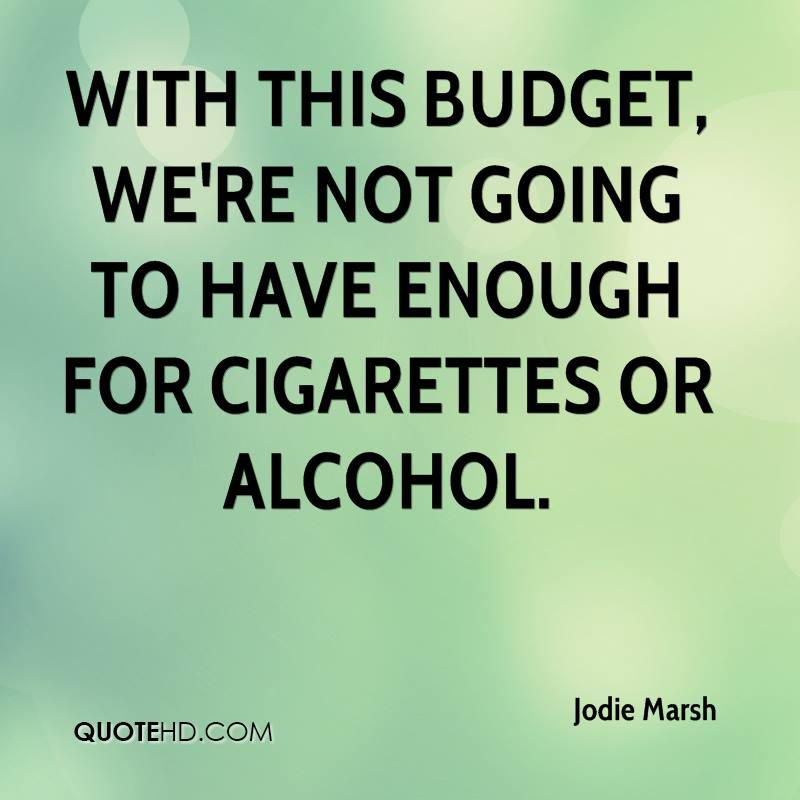 With this budget, we're not going to have enough for cigarettes or alcohol.