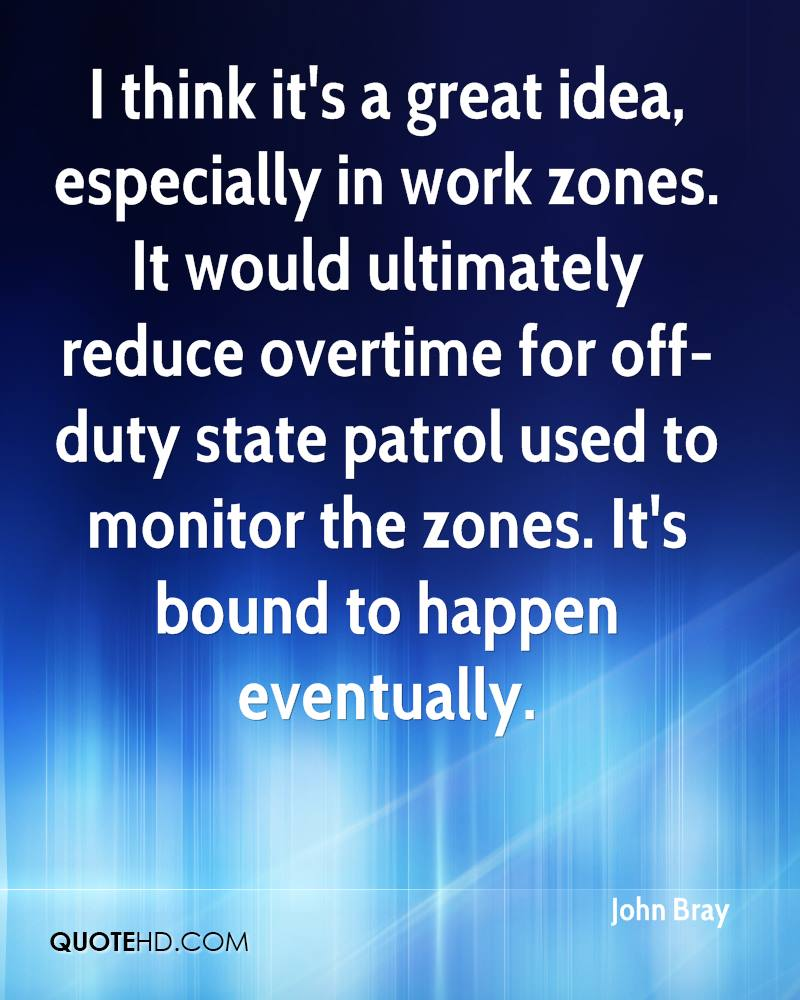 I think it's a great idea, especially in work zones. It would ultimately reduce overtime for off-duty state patrol used to monitor the zones. It's bound to happen eventually.