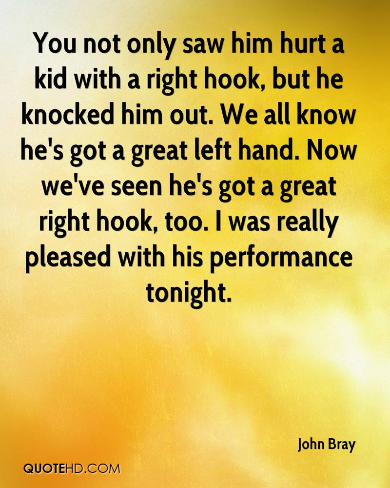 You not only saw him hurt a kid with a right hook, but he knocked him out. We all know he's got a great left hand. Now we've seen he's got a great right hook, too. I was really pleased with his performance tonight.