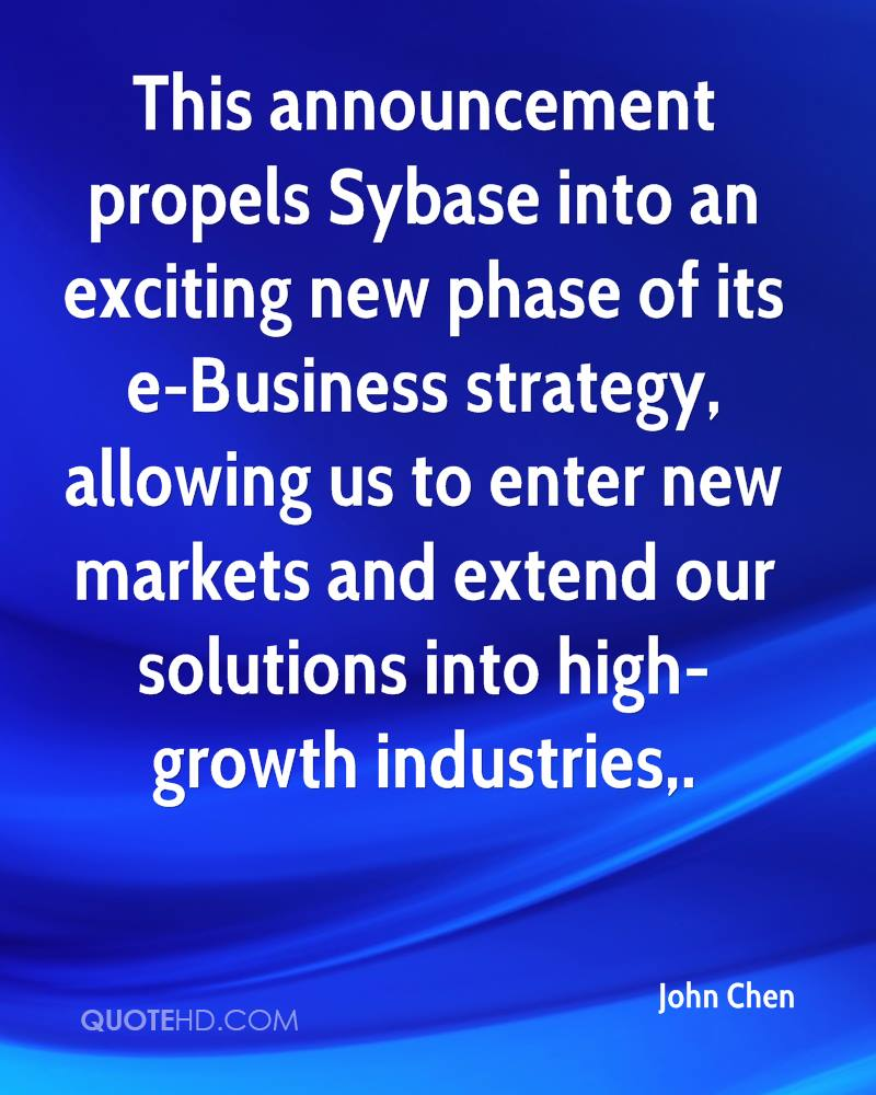 This announcement propels Sybase into an exciting new phase of its e-Business strategy, allowing us to enter new markets and extend our solutions into high-growth industries.