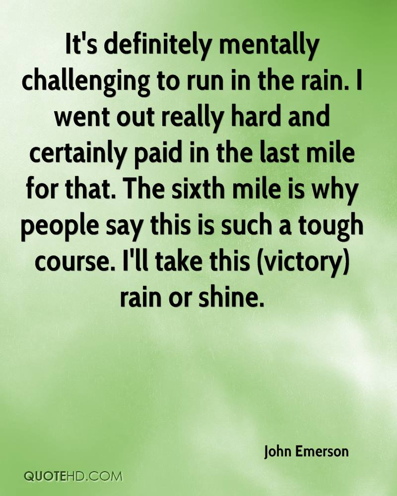 It's definitely mentally challenging to run in the rain. I went out really hard and certainly paid in the last mile for that. The sixth mile is why people say this is such a tough course. I'll take this (victory) rain or shine.