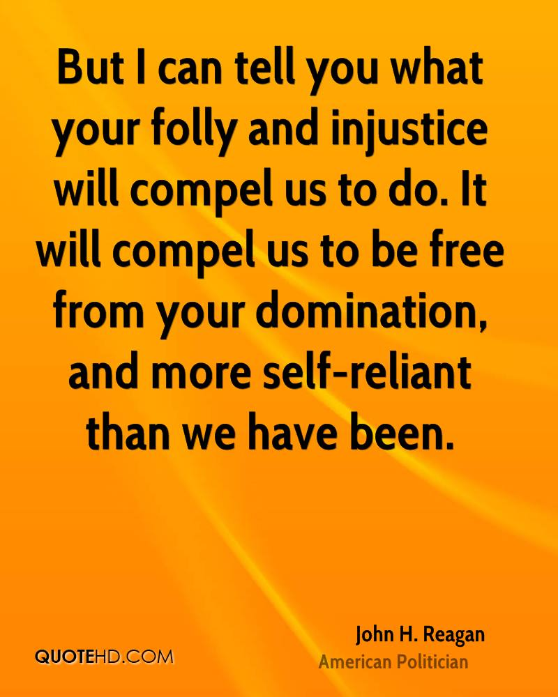 But I can tell you what your folly and injustice will compel us to do. It will compel us to be free from your domination, and more self-reliant than we have been.