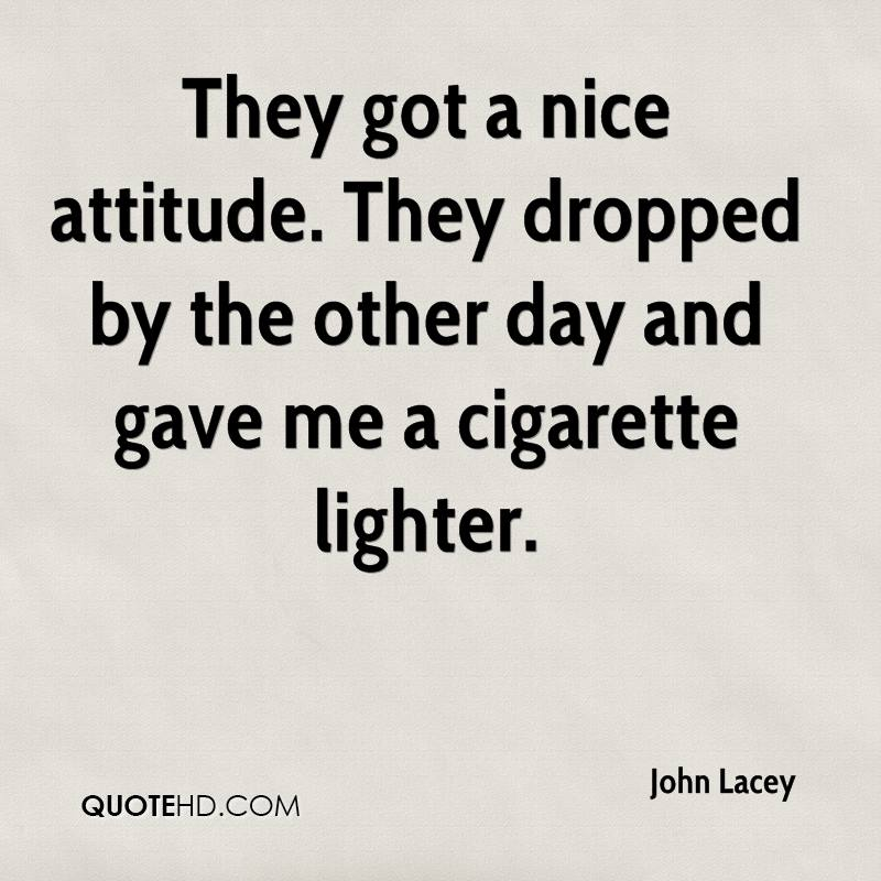 They got a nice attitude. They dropped by the other day and gave me a cigarette lighter.