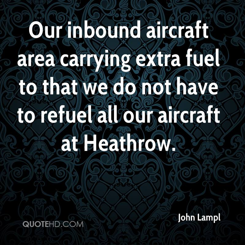 Our inbound aircraft area carrying extra fuel to that we do not have to refuel all our aircraft at Heathrow.
