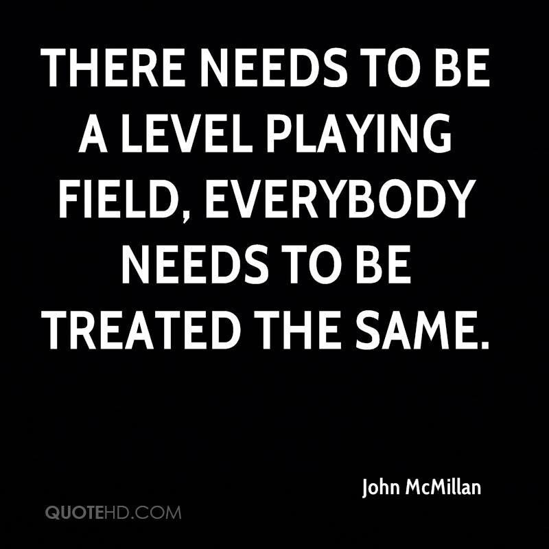 There needs to be a level playing field, everybody needs to be treated the same.
