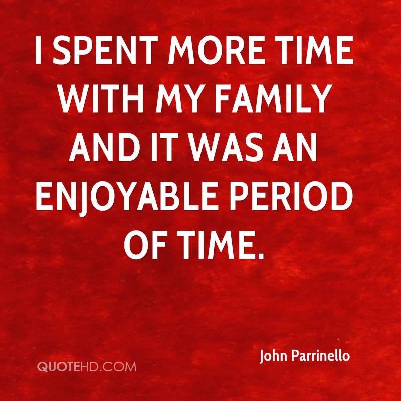 I spent more time with my family and it was an enjoyable period of time.