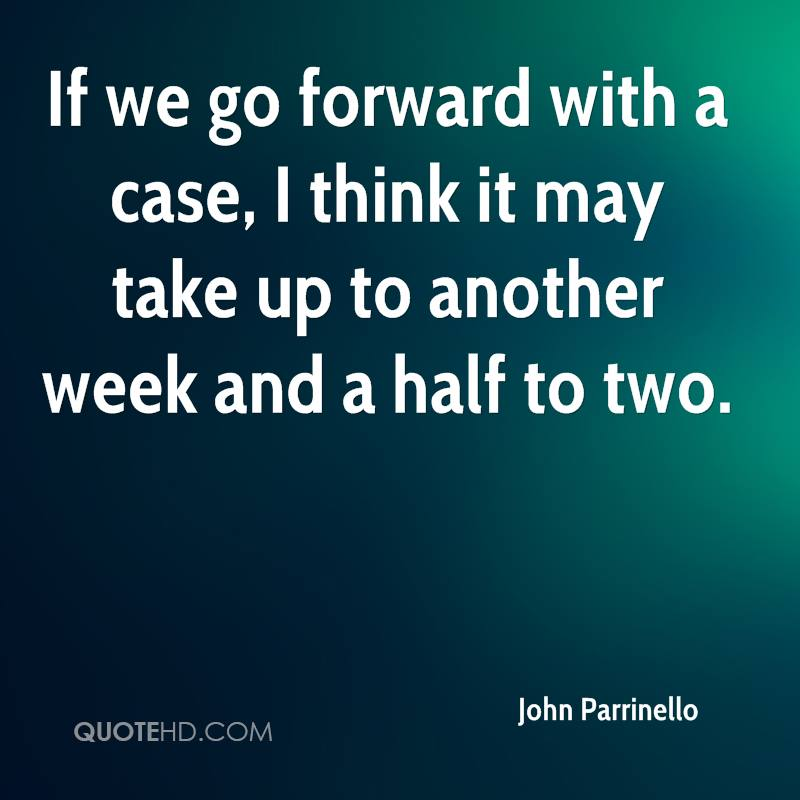 If we go forward with a case, I think it may take up to another week and a half to two.