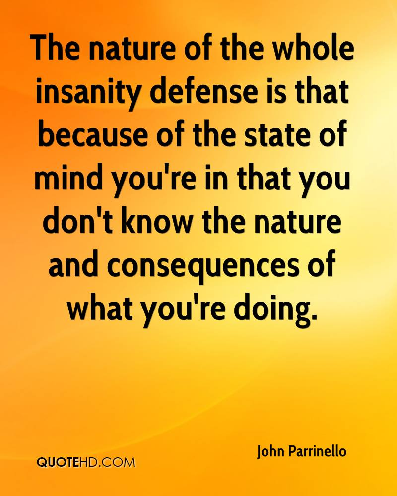 The nature of the whole insanity defense is that because of the state of mind you're in that you don't know the nature and consequences of what you're doing.