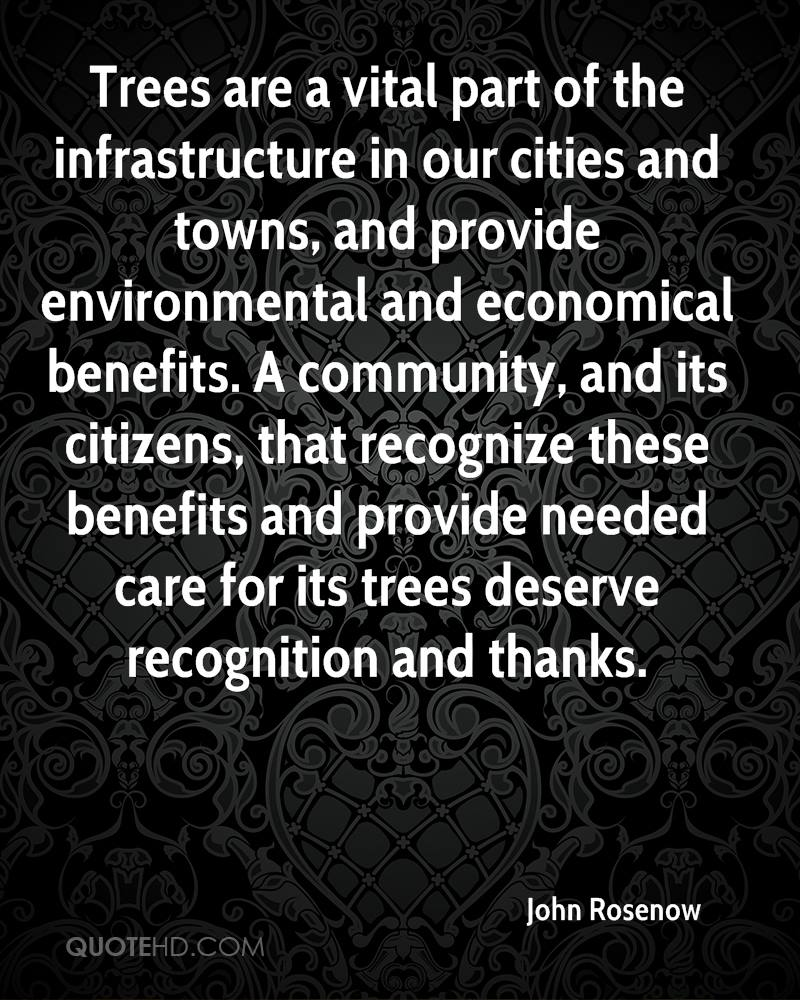 Trees are a vital part of the infrastructure in our cities and towns, and provide environmental and economical benefits. A community, and its citizens, that recognize these benefits and provide needed care for its trees deserve recognition and thanks.