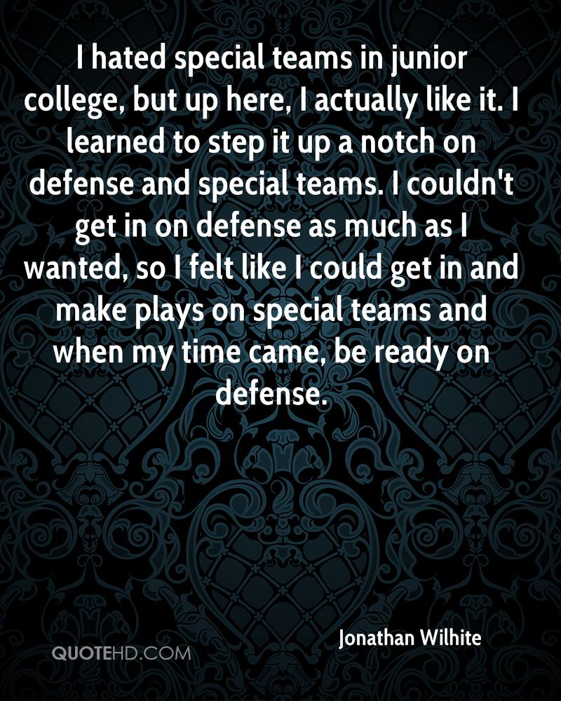 I hated special teams in junior college, but up here, I actually like it. I learned to step it up a notch on defense and special teams. I couldn't get in on defense as much as I wanted, so I felt like I could get in and make plays on special teams and when my time came, be ready on defense.