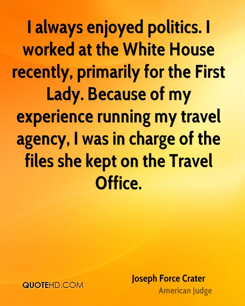I always enjoyed politics. I worked at the White House recently, primarily for the First Lady. Because of my experience running my travel agency, I was in charge of the files she kept on the Travel Office.
