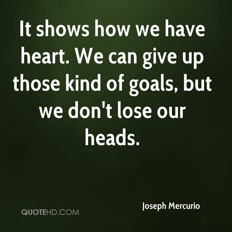 It shows how we have heart. We can give up those kind of goals, but we don't lose our heads.