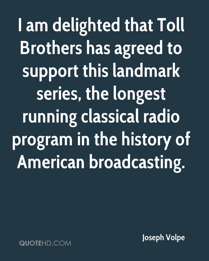 I am delighted that Toll Brothers has agreed to support this landmark series, the longest running classical radio program in the history of American broadcasting.