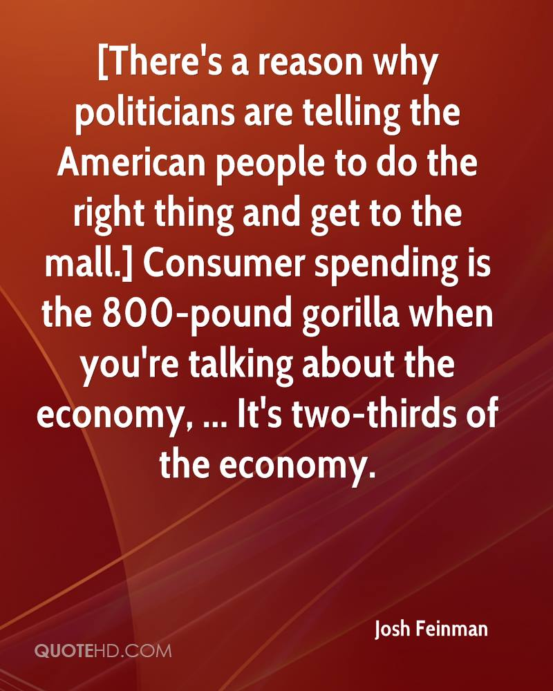 [There's a reason why politicians are telling the American people to do the right thing and get to the mall.] Consumer spending is the 800-pound gorilla when you're talking about the economy, ... It's two-thirds of the economy.