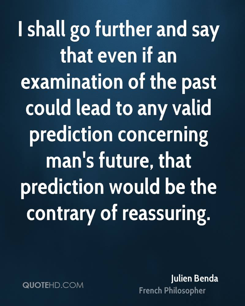 I shall go further and say that even if an examination of the past could lead to any valid prediction concerning man's future, that prediction would be the contrary of reassuring.