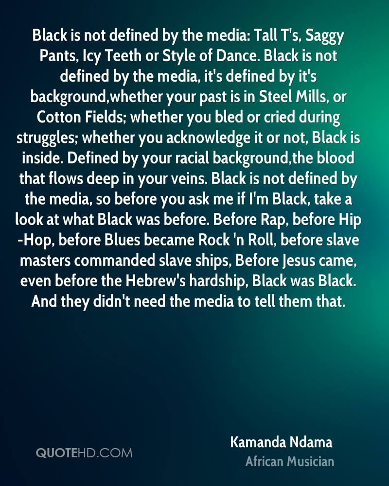 Black is not defined by the media: Tall T's, Saggy Pants, Icy Teeth or Style of Dance. Black is not defined by the media, it's defined by it's background,whether your past is in Steel Mills, or Cotton Fields; whether you bled or cried during struggles; whether you acknowledge it or not, Black is inside. Defined by your racial background,the blood that flows deep in your veins. Black is not defined by the media, so before you ask me if I'm Black, take a look at what Black was before. Before Rap, before Hip-Hop, before Blues became Rock 'n Roll, before slave masters commanded slave ships, Before Jesus came, even before the Hebrew's hardship, Black was Black. And they didn't need the media to tell them that.