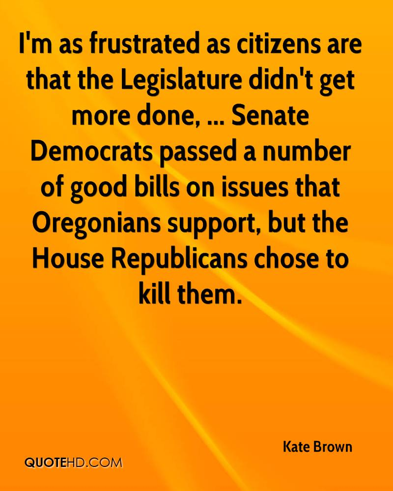 I'm as frustrated as citizens are that the Legislature didn't get more done, ... Senate Democrats passed a number of good bills on issues that Oregonians support, but the House Republicans chose to kill them.