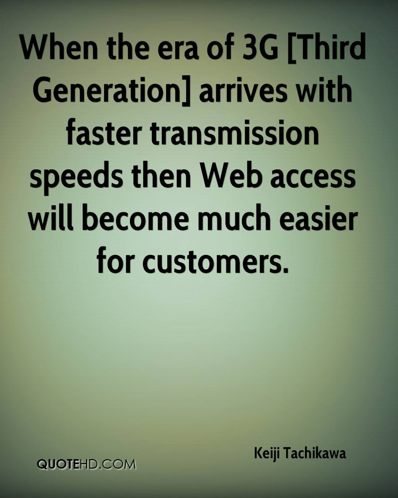 When the era of 3G [Third Generation] arrives with faster transmission speeds then Web access will become much easier for customers.