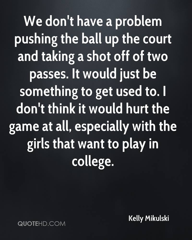 We don't have a problem pushing the ball up the court and taking a shot off of two passes. It would just be something to get used to. I don't think it would hurt the game at all, especially with the girls that want to play in college.