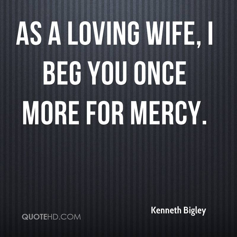 As a loving wife, I beg you once more for mercy.