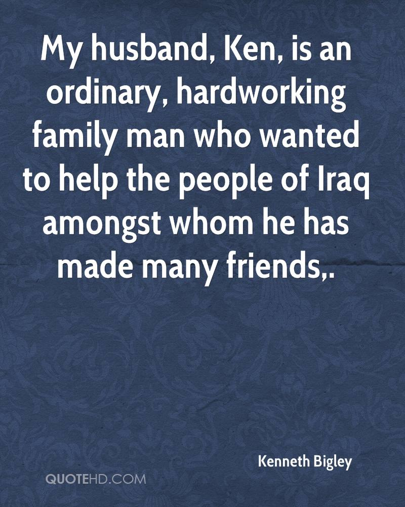 My husband, Ken, is an ordinary, hardworking family man who wanted to help the people of Iraq amongst whom he has made many friends.