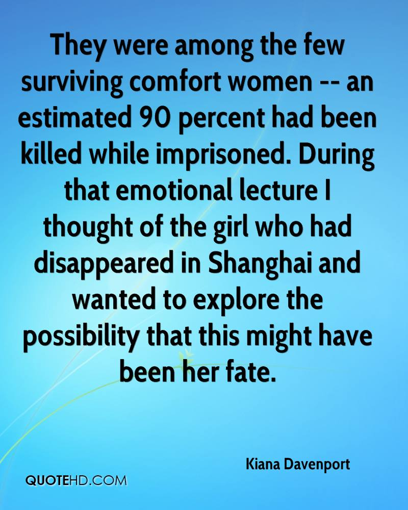 They were among the few surviving comfort women -- an estimated 90 percent had been killed while imprisoned. During that emotional lecture I thought of the girl who had disappeared in Shanghai and wanted to explore the possibility that this might have been her fate.