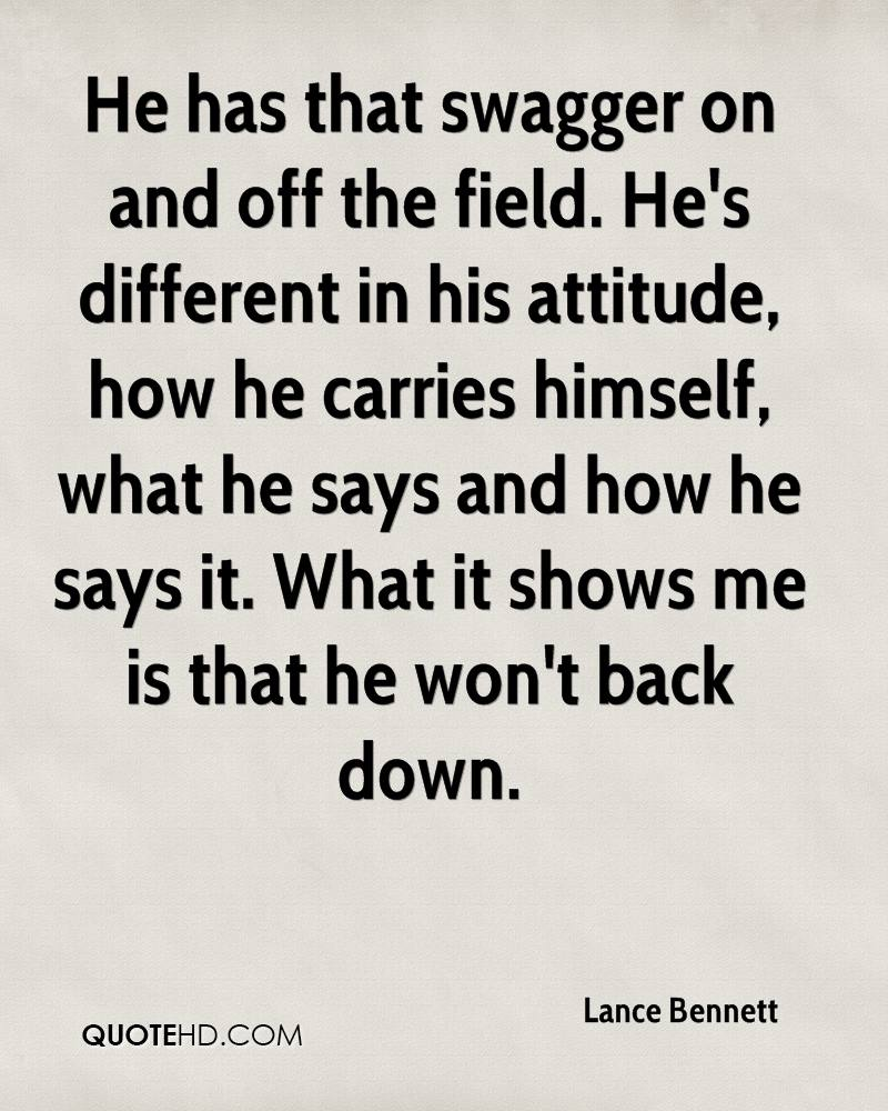 He has that swagger on and off the field. He's different in his attitude, how he carries himself, what he says and how he says it. What it shows me is that he won't back down.