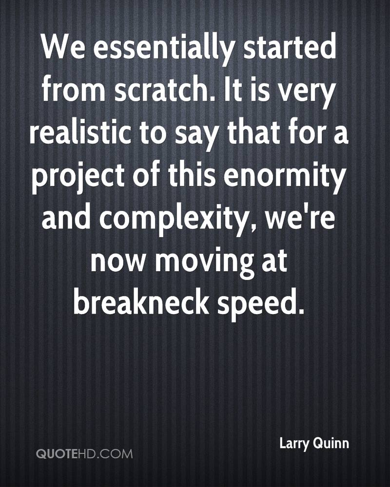 We essentially started from scratch. It is very realistic to say that for a project of this enormity and complexity, we're now moving at breakneck speed.