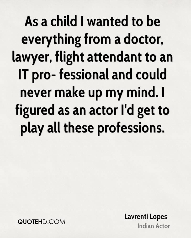 As a child I wanted to be everything from a doctor, lawyer, flight attendant to an IT pro- fessional and could never make up my mind. I figured as an actor I'd get to play all these professions.