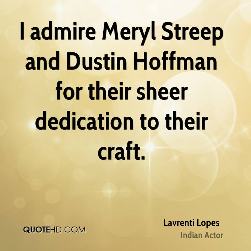 I admire Meryl Streep and Dustin Hoffman for their sheer dedication to their craft.