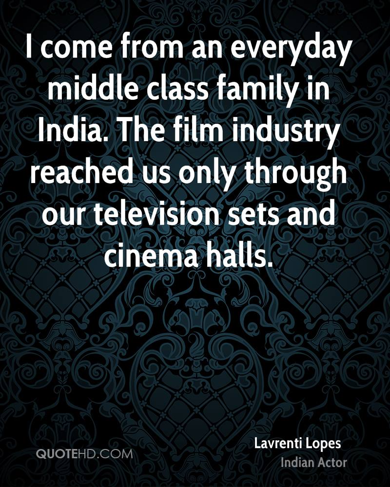 I come from an everyday middle class family in India. The film industry reached us only through our television sets and cinema halls.