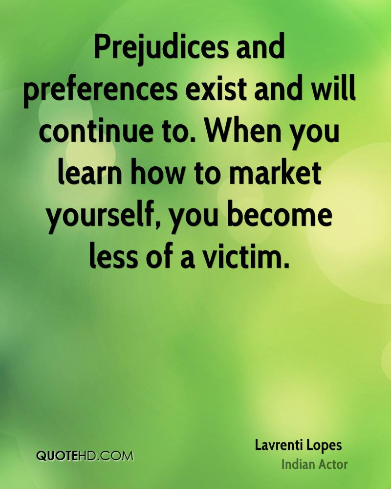 Prejudices and preferences exist and will continue to. When you learn how to market yourself, you become less of a victim.