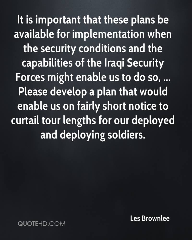 It is important that these plans be available for implementation when the security conditions and the capabilities of the Iraqi Security Forces might enable us to do so, ... Please develop a plan that would enable us on fairly short notice to curtail tour lengths for our deployed and deploying soldiers.