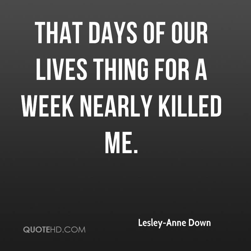 That Days of Our Lives thing for a week nearly killed me.