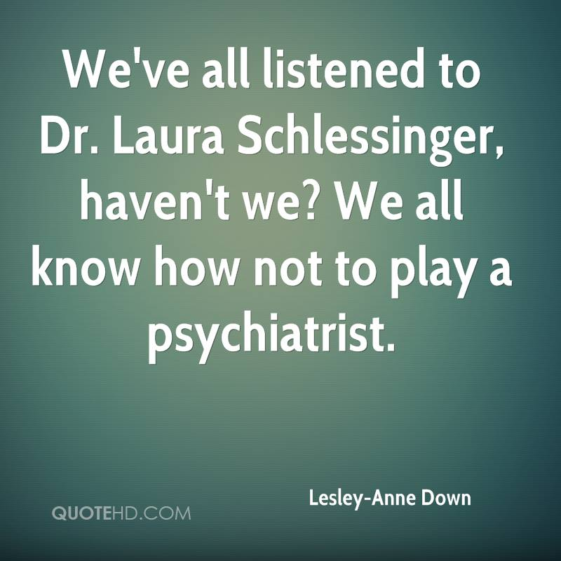 We've all listened to Dr. Laura Schlessinger, haven't we? We all know how not to play a psychiatrist.