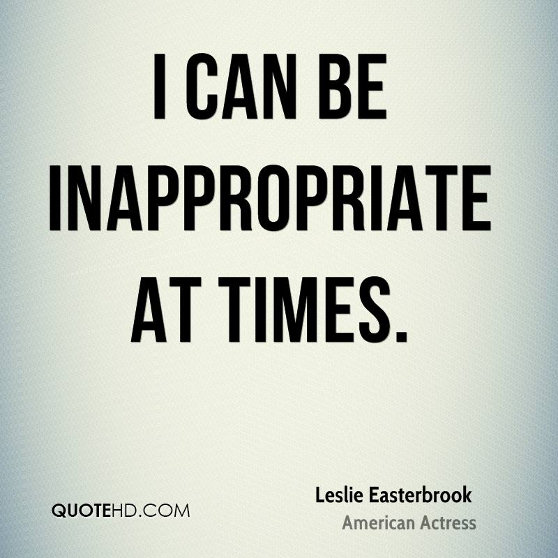 I can be inappropriate at times.