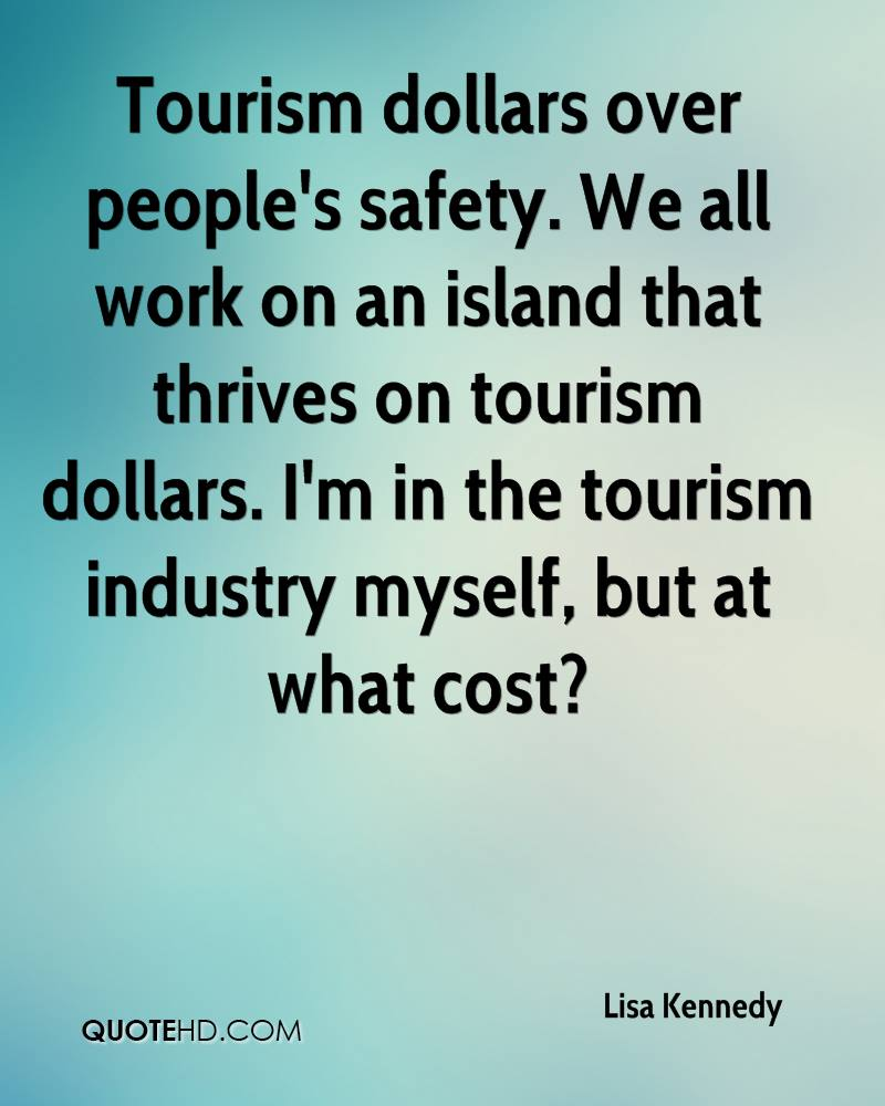 Tourism dollars over people's safety. We all work on an island that thrives on tourism dollars. I'm in the tourism industry myself, but at what cost?