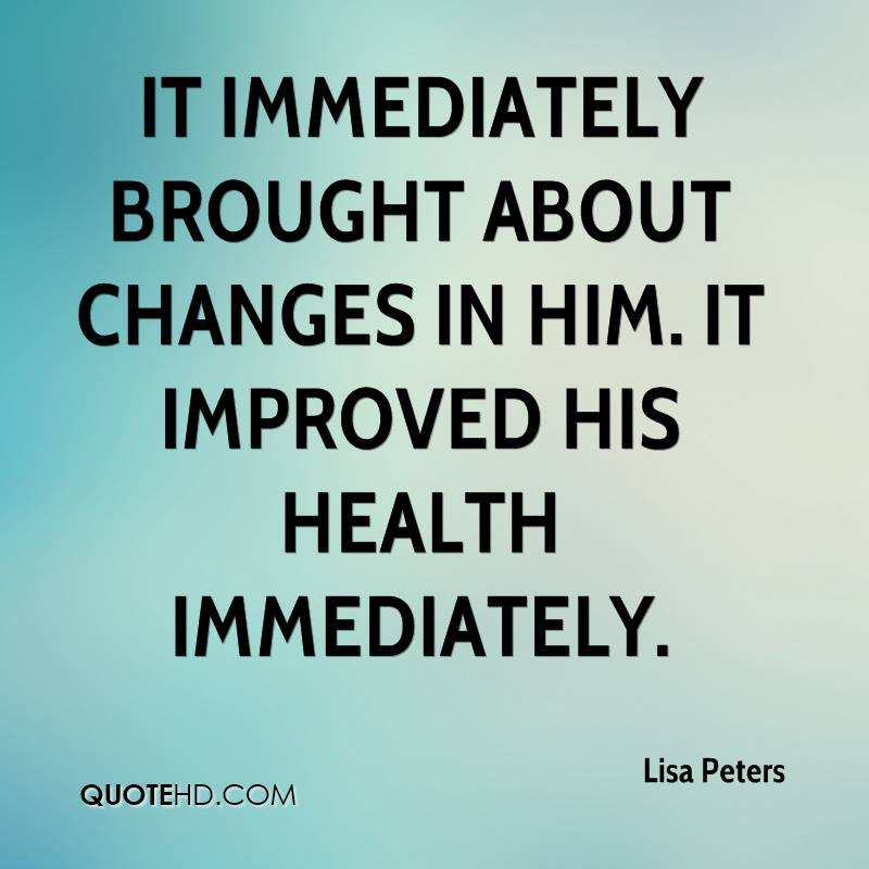 It immediately brought about changes in him. It improved his health immediately.