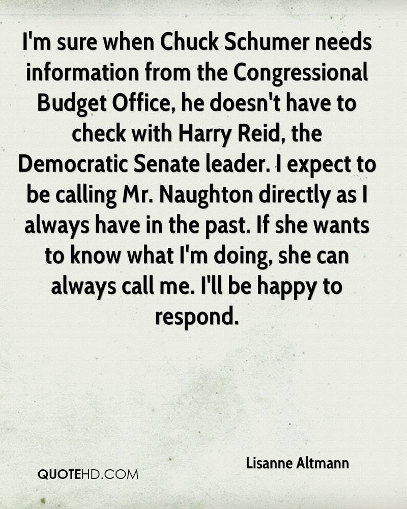 I'm sure when Chuck Schumer needs information from the Congressional Budget Office, he doesn't have to check with Harry Reid, the Democratic Senate leader. I expect to be calling Mr. Naughton directly as I always have in the past. If she wants to know what I'm doing, she can always call me. I'll be happy to respond.