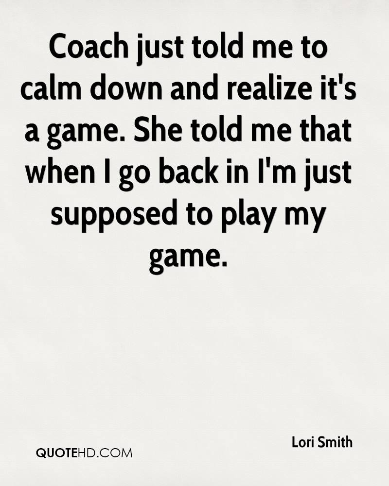 Coach just told me to calm down and realize it's a game. She told me that when I go back in I'm just supposed to play my game.
