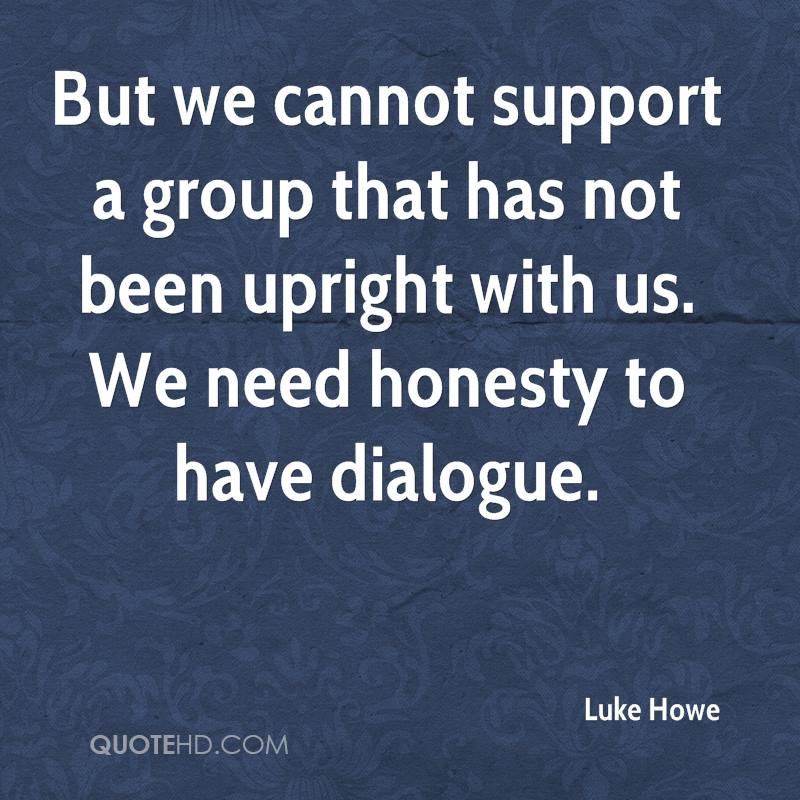 But we cannot support a group that has not been upright with us. We need honesty to have dialogue.