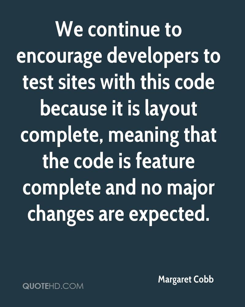 We continue to encourage developers to test sites with this code because it is layout complete, meaning that the code is feature complete and no major changes are expected.
