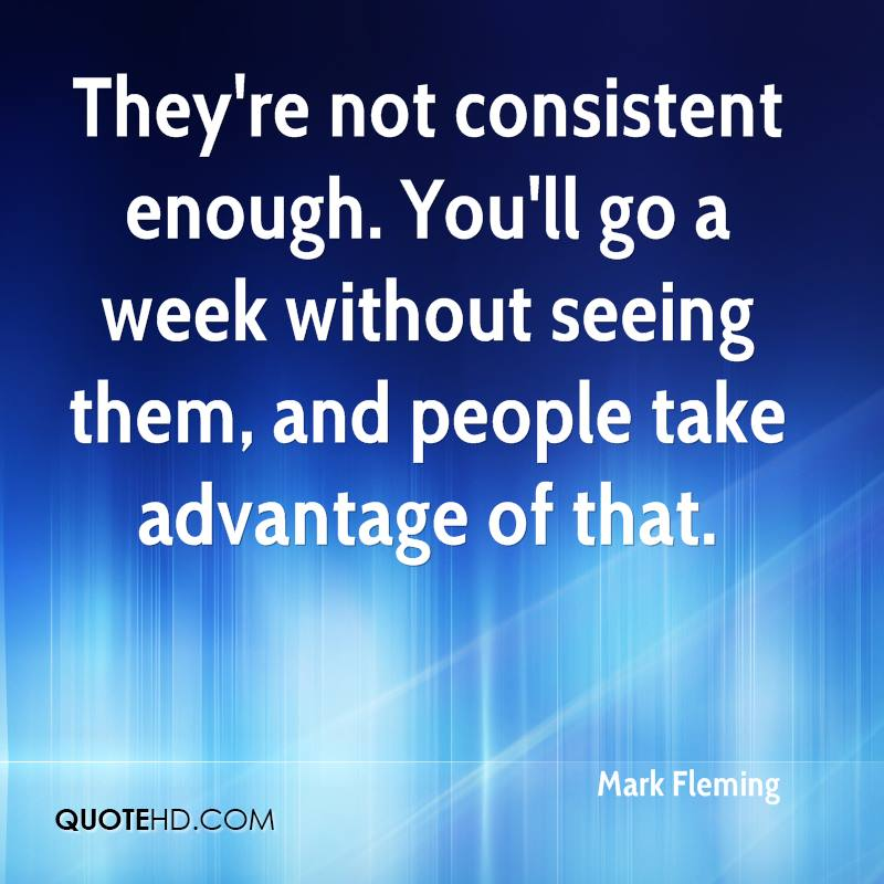 They're not consistent enough. You'll go a week without seeing them, and people take advantage of that.